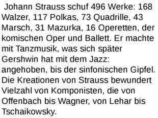 Johann Strauss schuf 496 Werke: 168 Walzer, 117 Polkas, 73 Quadrille, 43 Mar