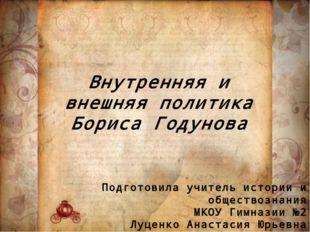 Внутренняя и внешняя политика Бориса Годунова Подготовила учитель истории и о