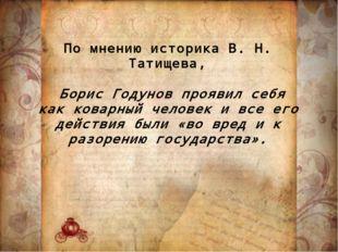 По мнению историка В. Н. Татищева, Борис Годунов проявил себя как коварный че