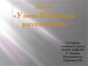 Проект «Улицы Парфеново рассказывают» Составили: ученики 2г класса МАОУ СОШ №