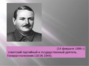 Андрей Александрович Жда́нов(14 февраля 1896 г) советский партийный и госуда