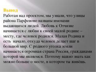 Вывод Работая над проектом, мы узнали, что улицы района Парфеново названы име