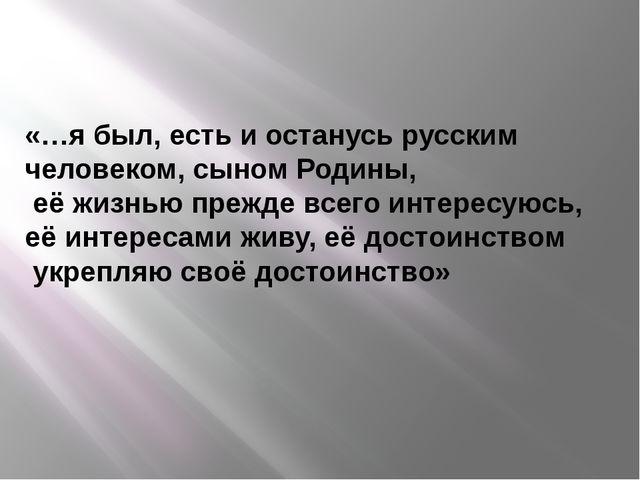 «…я был, есть и останусь русским человеком, сыном Родины, её жизнью прежде вс...