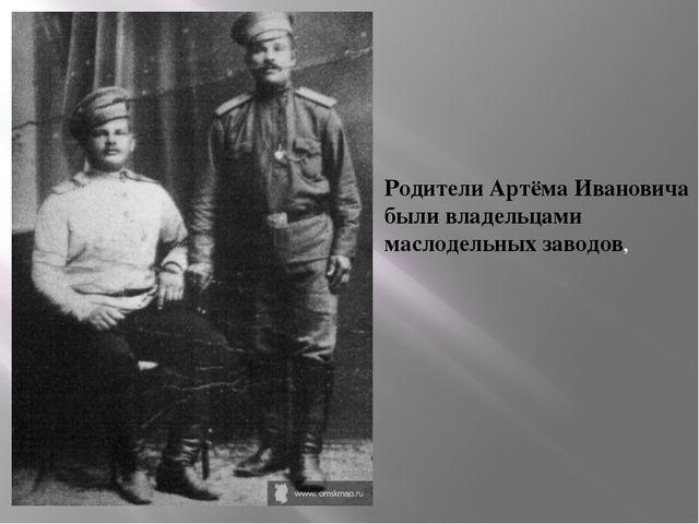 Родители Артёма Ивановича были владельцами маслодельных заводов,