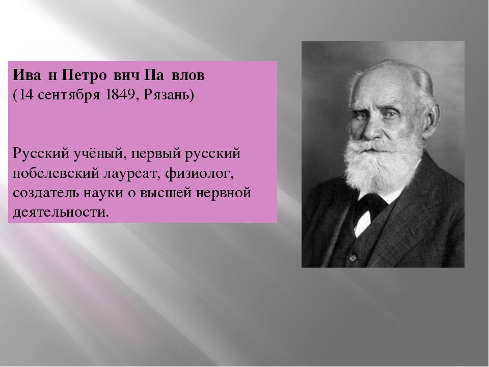 Ива́н Петро́вич Па́влов (14сентября 1849, Рязань) Русский учёный, первый ру...