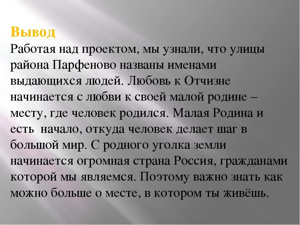 Вывод Работая над проектом, мы узнали, что улицы района Парфеново названы име...