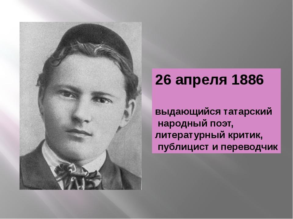 26 апреля 1886 выдающийся татарский народный поэт, литературный критик, публи...