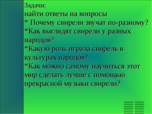 Задачи: найти ответы на вопросы * Почему свирели звучат по-разному? *Как выгл