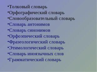 Толковый словарь Орфографический словарь Словообразовательный словарь Словарь