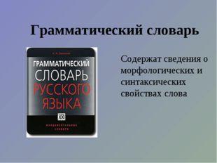Грамматический словарь Содержат сведения о морфологических и синтаксических с