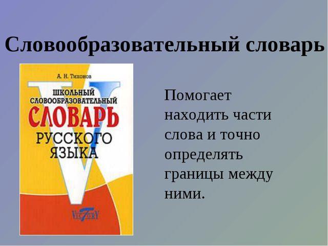 Словообразовательный словарь Помогает находить части слова и точно определять...