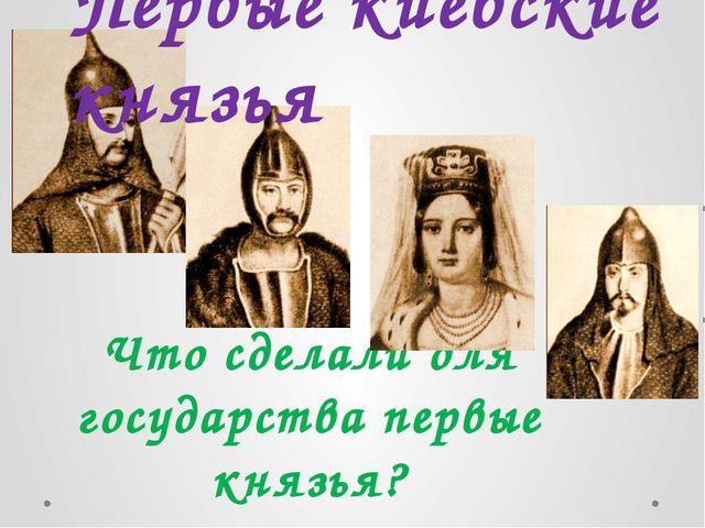Что сделали для государства первые князья? Первые киевские князья