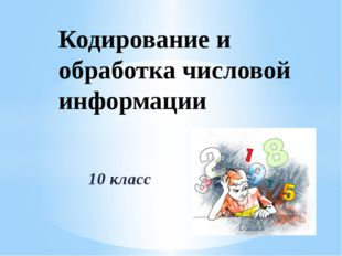 10 класс Кодирование и обработка числовой информации