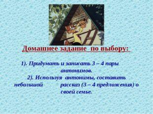 Домашнее задание по выбору: 1). Придумать и записать 3 – 4 пары антонимов. 2