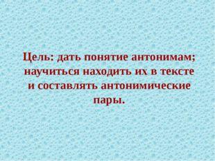 Цель: дать понятие антонимам; научиться находить их в тексте и составлять ант