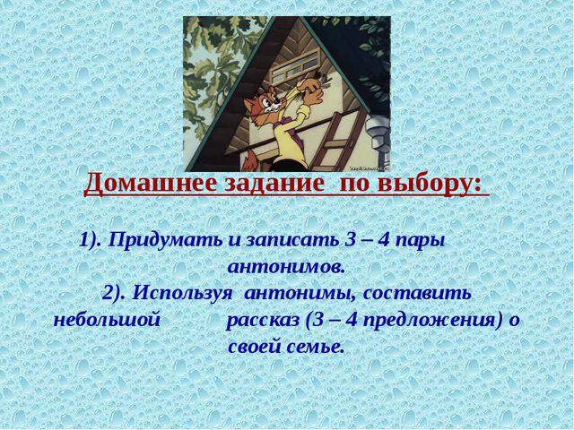 Домашнее задание по выбору: 1). Придумать и записать 3 – 4 пары антонимов. 2...