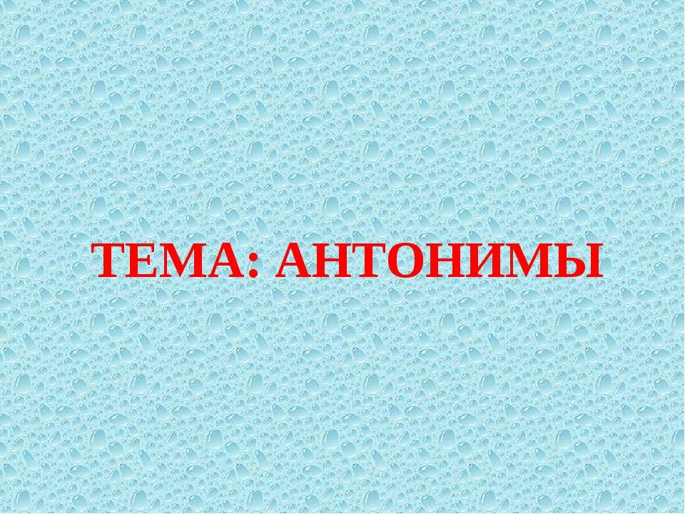 ТЕМА: АНТОНИМЫ