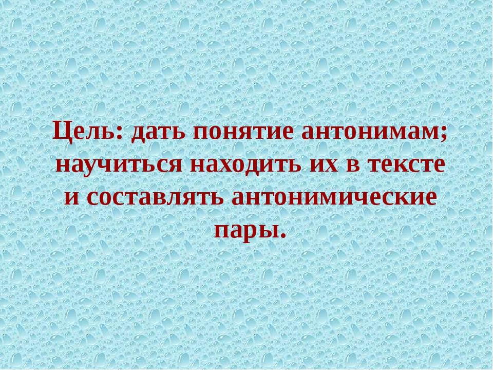 Цель: дать понятие антонимам; научиться находить их в тексте и составлять ант...