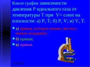 Каков график зависимости давления Р идеального газа от температуры Т при V= c