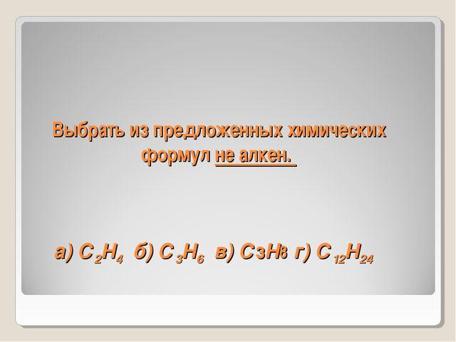 Выбрать из предложенных химических формул не алкен. а) С2Н4 б) С3Н6 в) СзН8 г...