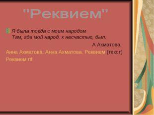 Я была тогда с моим народом Там, где мой народ, к несчастью, был. А Ахматова.