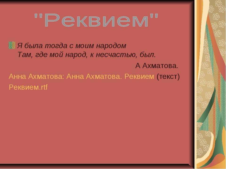 Я была тогда с моим народом Там, где мой народ, к несчастью, был. А Ахматова....