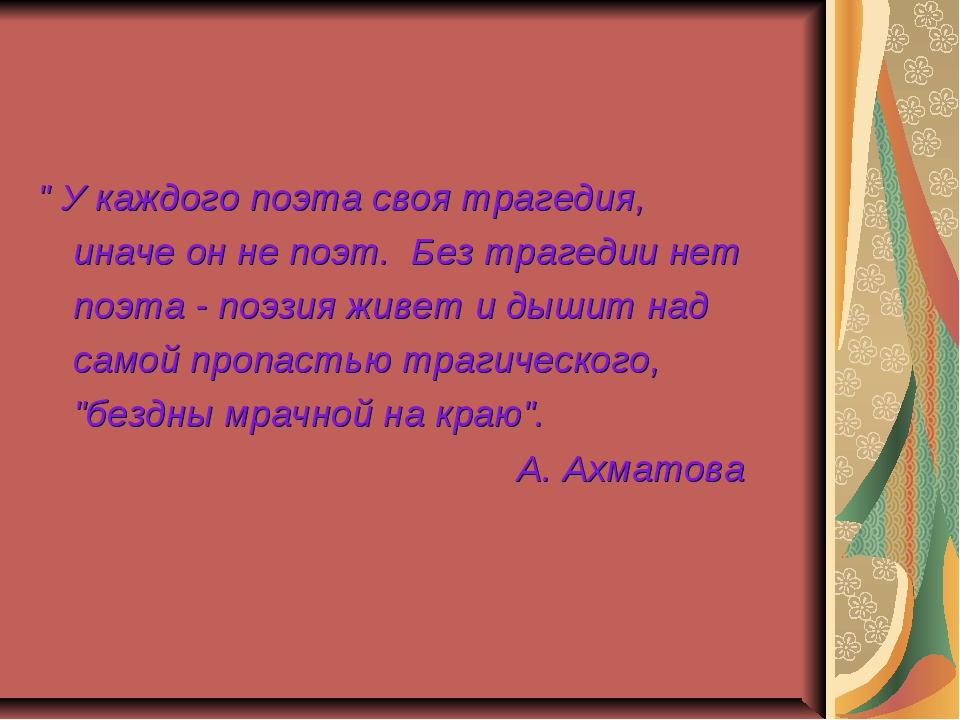 """"""" У каждого поэта своя трагедия, иначе он не поэт. Без трагедии нет поэта -..."""