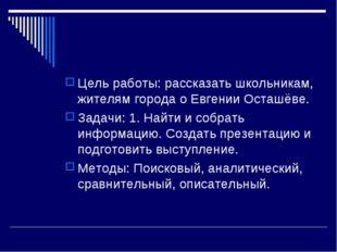 Цель работы: рассказать школьникам, жителям города о Евгении Осташёве. Задачи