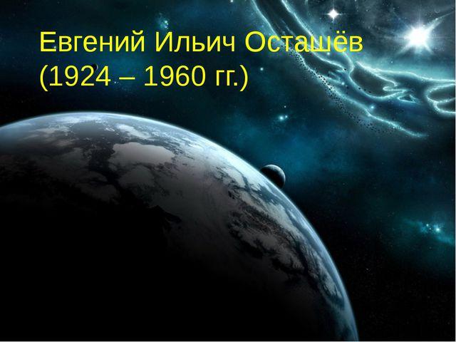 Евгений Ильич Осташёв (1924 – 1960 гг.)