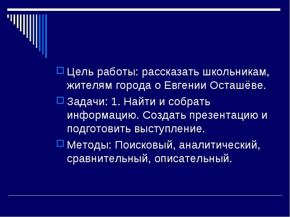 Цель работы: рассказать школьникам, жителям города о Евгении Осташёве. Задачи...
