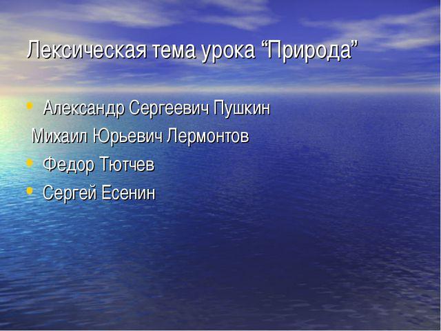 """Лексическая тема урока """"Природа"""" Александр Сергеевич Пушкин Михаил Юрьевич Ле..."""