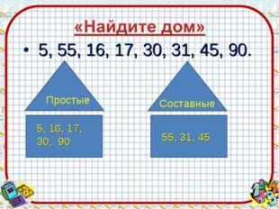 5, 55, 16, 17, 30, 31, 45, 90. Простые Составные 55, 31, 45 5, 16, 17, 30, 90