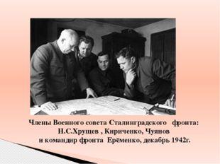 Члены Военного совета Сталинградского фронта: Н.С.Хрущев , Кириченко, Чуянов