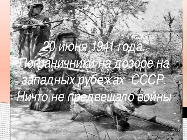 20 июня 1941 года. Пограничники на дозоре на западных рубежах СССР. Ничто не...