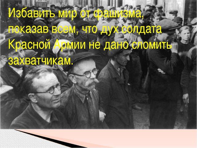 Избавить мир от фашизма, показав всем, что дух солдата Красной Армии не дано...