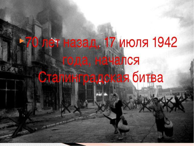 70 лет назад, 17 июля 1942 года, начался Сталинградская битва
