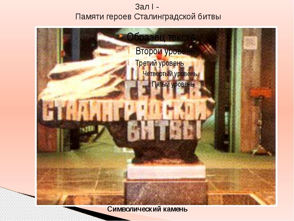 Зал I - Памяти героев Сталинградской битвы Символический камень