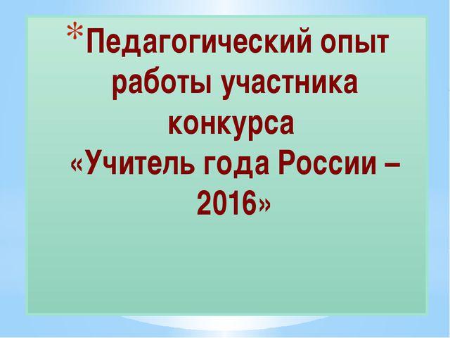 Педагогический опыт работы участника конкурса «Учитель года России – 2016»