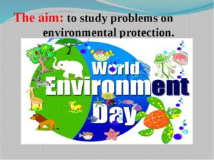 The aim: to study problems on environmental protection.