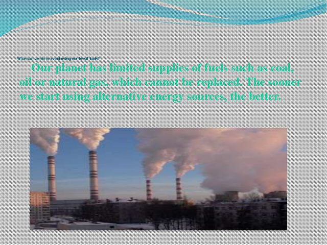 What can we do to avoid using our fossil fuels? Our planet has limited sup...
