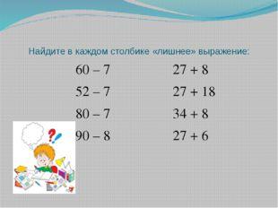 Найдите в каждом столбике «лишнее» выражение: 60 – 7 27 + 8 52 – 7 27 + 18 80