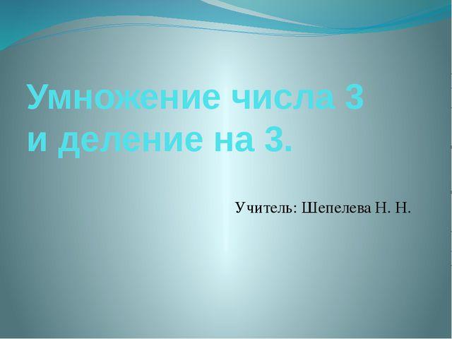 Умножение числа 3 и деление на 3. Учитель: Шепелева Н. Н.