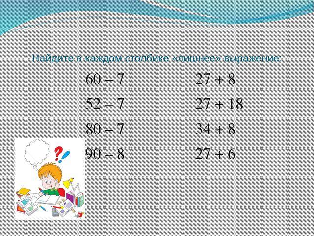 Найдите в каждом столбике «лишнее» выражение: 60 – 7 27 + 8 52 – 7 27 + 18 80...