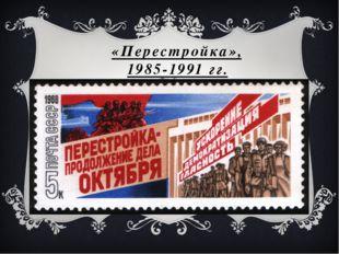 «Перестройка», 1985-1991 гг.