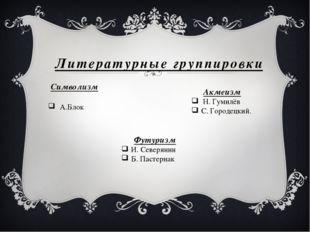 Литературные группировки Символизм А.Блок Акмеизм Н. Гумилёв С. Городецкий. Ф