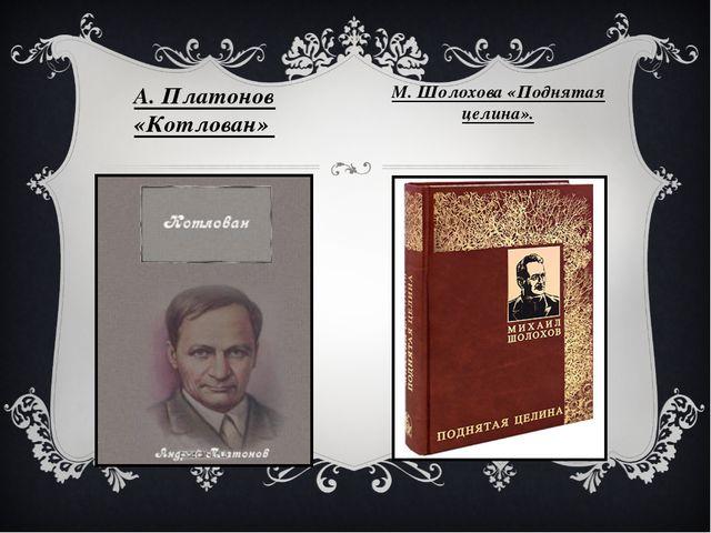 А. Платонов «Котлован» М. Шолохова «Поднятая целина».