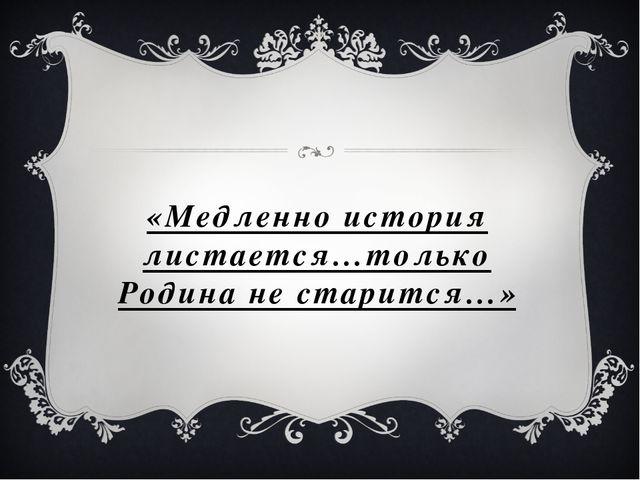 «Медленно история листается…только Родина не старится…»