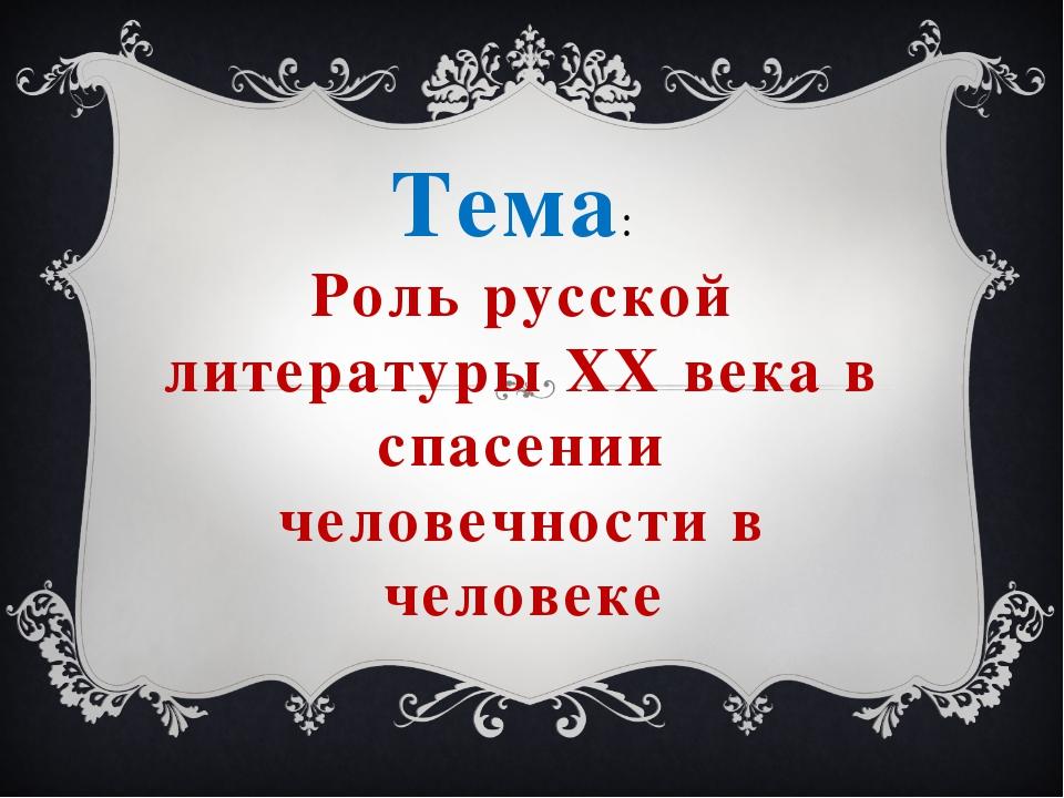 Тема: Роль русской литературы XX века в спасении человечности в человеке