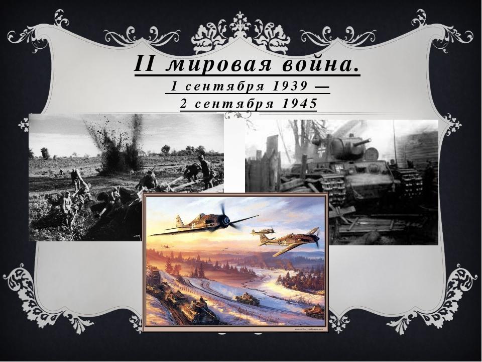 II мировая война. 1 сентября 1939 — 2 сентября 1945