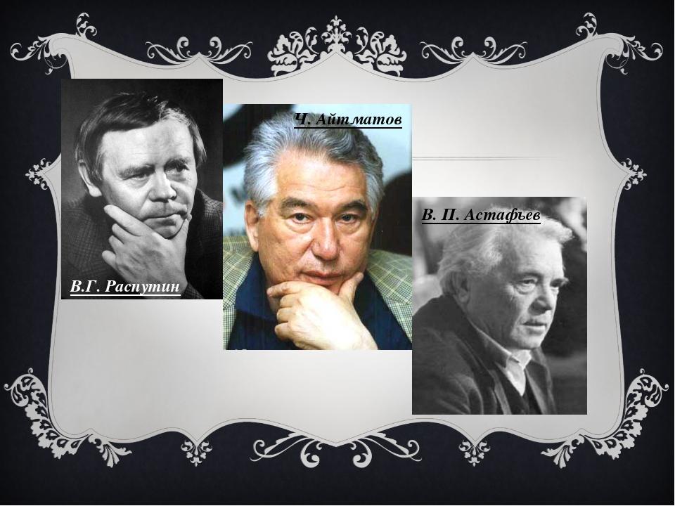 В.Г. Распутин Ч. Айтматов В. П. Астафьев